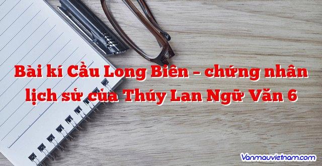 Bài kí Cầu Long Biên – chứng nhân lịch sử của Thúy Lan Ngữ Văn 6