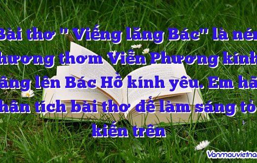 Bài thơ '' Viếng lăng Bác'' là nén hương thơm Viễn Phương kính dâng lên Bác Hồ kính yêu. Em hãy phân tích bài thơ để làm sáng tỏ ý kiến trên