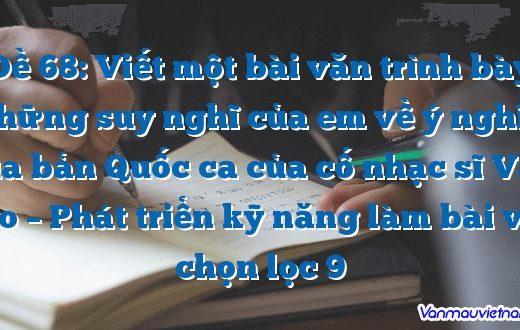 Đề 68:Viết một bài văn trình bày những suy nghĩ của em về ý nghĩa của bản Quốc ca của cố nhạc sĩ Văn Cao – Phát triển kỹ năng làm bài văn chọn lọc 9