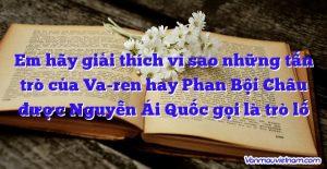 Em hãy giải thích vì sao những tấn trò của Va-ren hay Phan Bội Châu được Nguyễn Ái Quốc gọi là trò lố