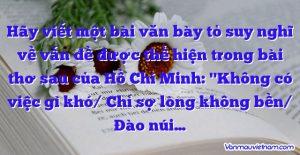 """Hãy viết một bài văn bày tỏ suy nghĩ về vấn đề được thể hiện trong bài thơ sau của Hồ Chí Minh: """"Không có việc gì khó/ Chỉ sợ lòng không bền/ Đào núi…"""