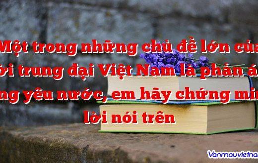 Một trong những chủ đề lớn của thời trung đại Việt Nam là phản ánh lòng yêu nước, em hãy chứng minh lời nói trên