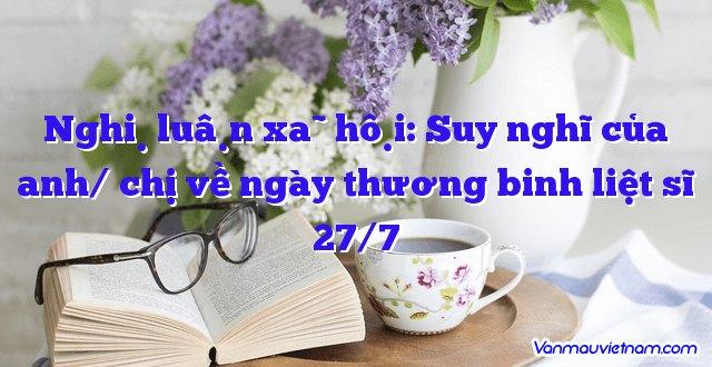 Nghị luận xã hội: Suy nghĩ của anh/ chị về ngày thương binh liệt sĩ 27/7