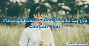 Phân tích bài thơ Con Cò của tác giả Chế Lan Viên