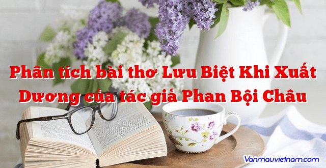 Phân tích bài thơ Lưu Biệt Khi Xuất Dương của tác giả Phan Bội Châu