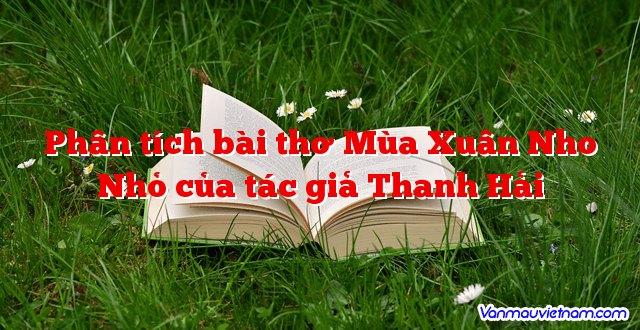 Phân tích bài thơ Mùa Xuân Nho Nhỏ của tác giả Thanh Hải
