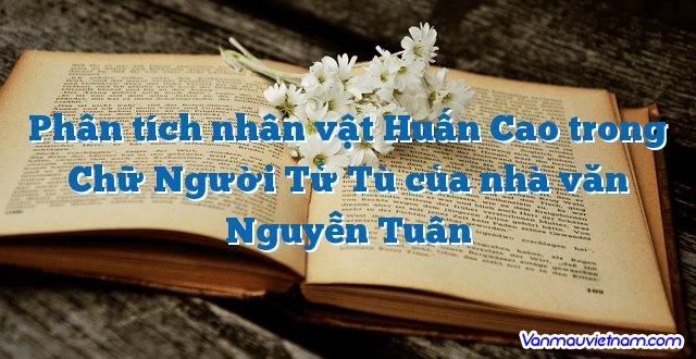 Phân tích nhân vật Huấn Cao trong Chữ Người Tử Tù của nhà văn Nguyễn Tuân