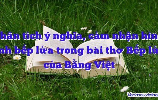 Phân tích ý nghĩa, cảm nhận hình ảnh bếp lửa trong bài thơ Bếp lửa của Bằng Việt