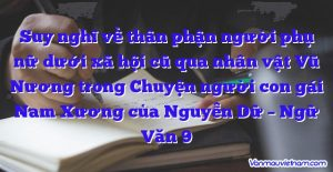 Suy nghĩ về thân phận người phụ nữ dưới xã hội cũ qua nhân vật Vũ Nương trong Chuyện người con gái Nam Xương của Nguyễn Dữ – Ngữ Văn 9