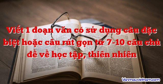 Viết 1 đoạn văn có sử dụng câu đặc biệt hoặc câu rút gọn từ 7-10 câu chủ đề về học tập, thiên nhiên