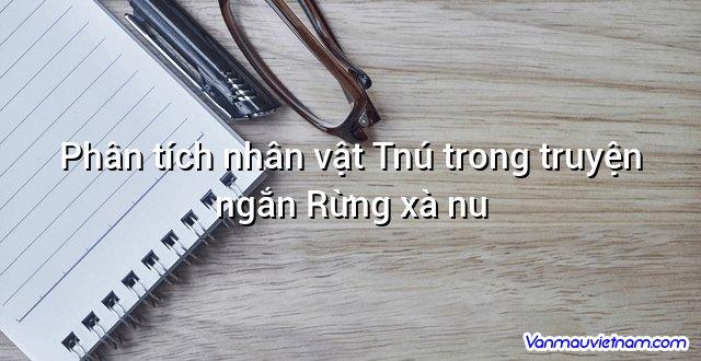 Phân tích nhân vật Tnú trong truyện ngắn Rừng xà nu