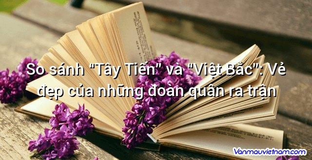"""So sánh """"Tây Tiến"""" và """"Việt Bắc"""": Vẻ đẹp của những đoàn quân ra trận"""